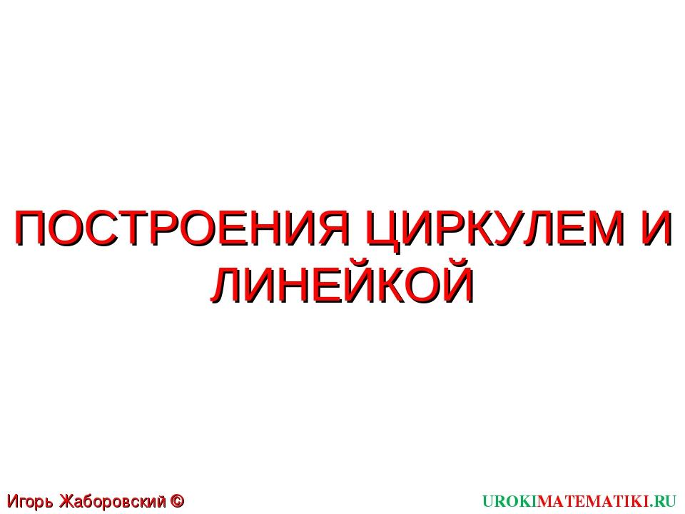 ПОСТРОЕНИЯ ЦИРКУЛЕМ И ЛИНЕЙКОЙ UROKIMATEMATIKI.RU Игорь Жаборовский © 2011