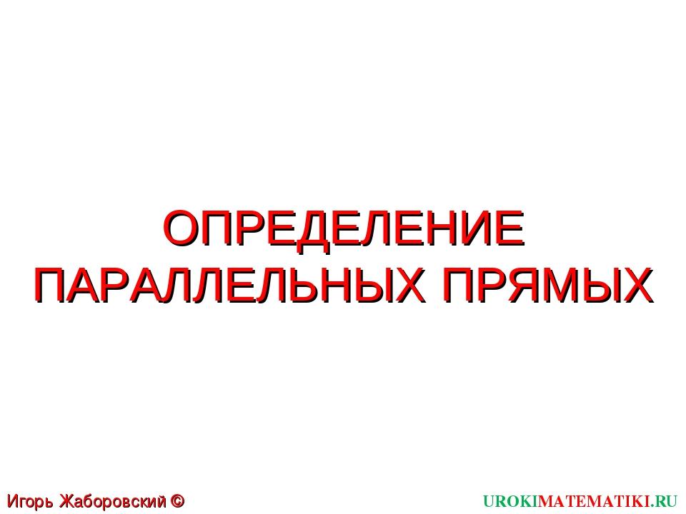 ОПРЕДЕЛЕНИЕ ПАРАЛЛЕЛЬНЫХ ПРЯМЫХ UROKIMATEMATIKI.RU Игорь Жаборовский © 2011