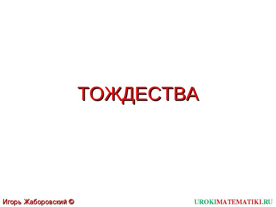 ТОЖДЕСТВА UROKIMATEMATIKI.RU Игорь Жаборовский © 2011