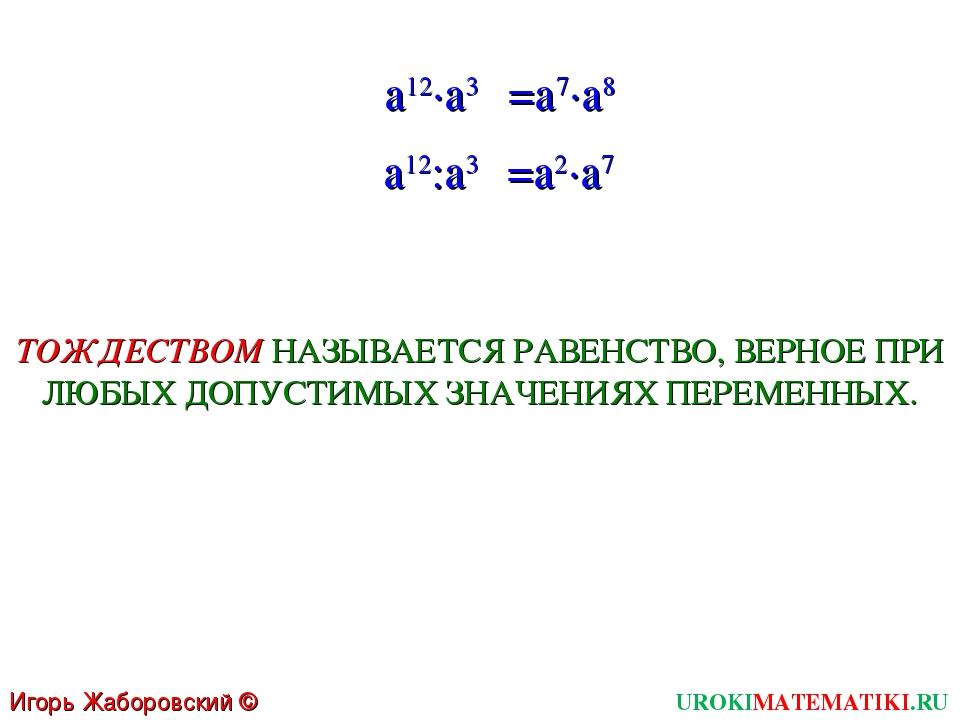 UROKIMATEMATIKI.RU Игорь Жаборовский © 2011 a12∙a3 =a7∙a8 a12:a3 =a2∙a7 ТОЖДЕ...