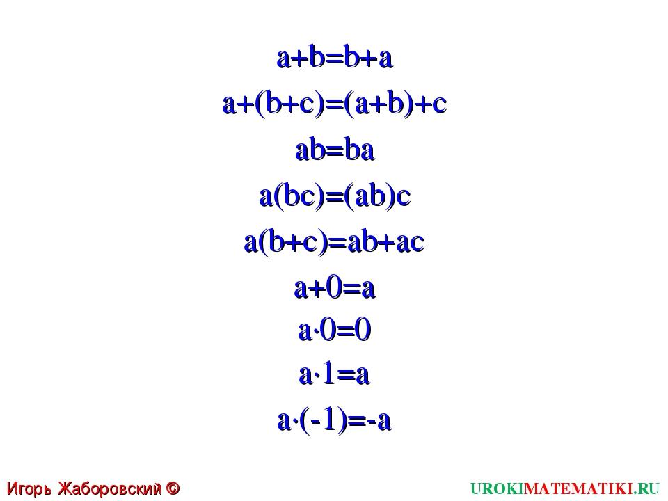 UROKIMATEMATIKI.RU Игорь Жаборовский © 2011 a+b=b+a a+(b+c)=(a+b)+c ab=ba a(b...