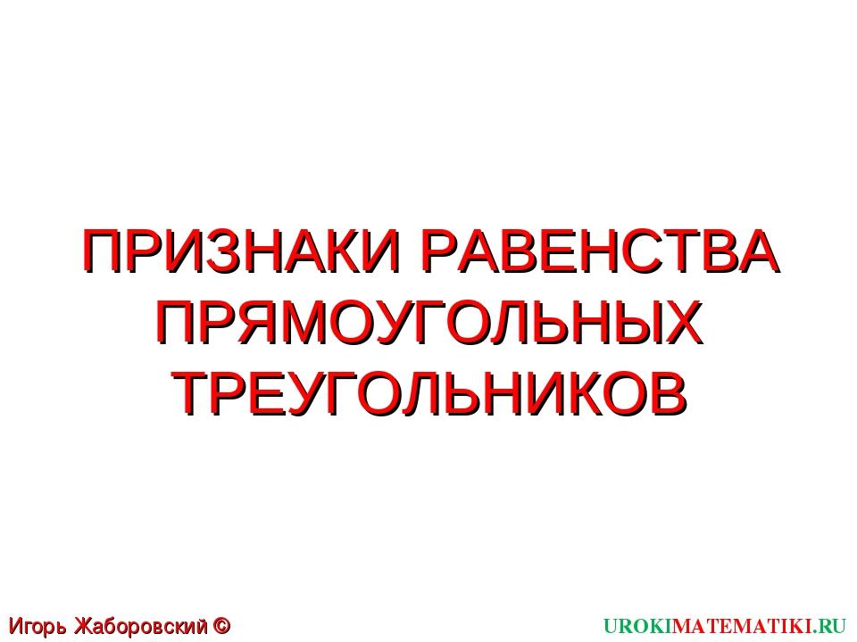 ПРИЗНАКИ РАВЕНСТВА ПРЯМОУГОЛЬНЫХ ТРЕУГОЛЬНИКОВ UROKIMATEMATIKI.RU Игорь Жабор...