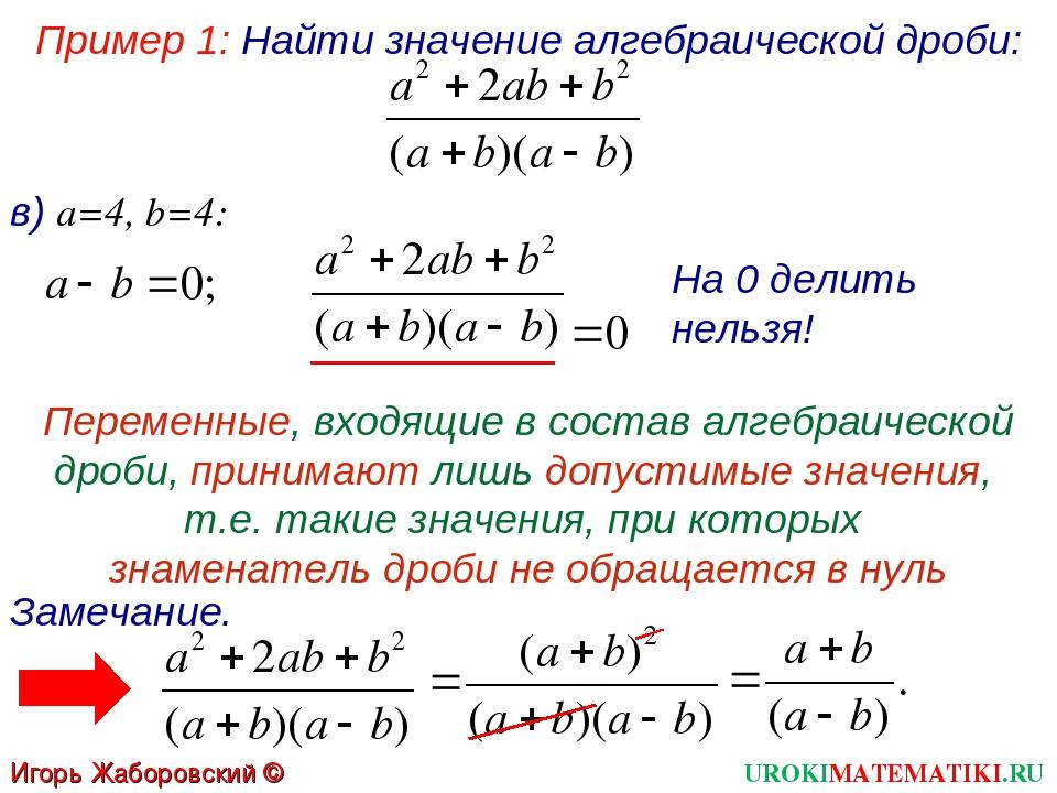 Пример 1: Найти значение алгебраической дроби: в) а=4, b=4: На 0 делить нельз...