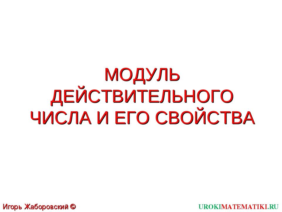 МОДУЛЬ ДЕЙСТВИТЕЛЬНОГО ЧИСЛА И ЕГО СВОЙСТВА UROKIMATEMATIKI.RU Игорь Жаборовс...