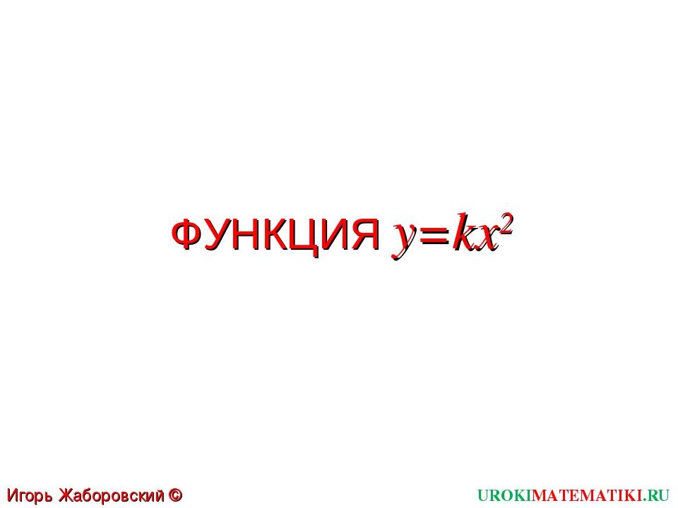 ФУНКЦИЯ y=kx2 UROKIMATEMATIKI.RU Игорь Жаборовский © 2012