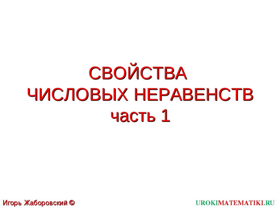 СВОЙСТВА ЧИСЛОВЫХ НЕРАВЕНСТВ часть 1 UROKIMATEMATIKI.RU Игорь Жаборовский © 2012