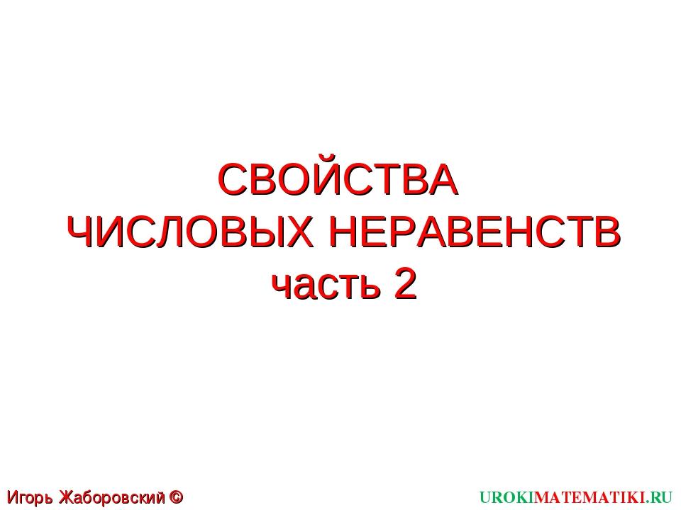 СВОЙСТВА ЧИСЛОВЫХ НЕРАВЕНСТВ часть 2 UROKIMATEMATIKI.RU Игорь Жаборовский © 2012
