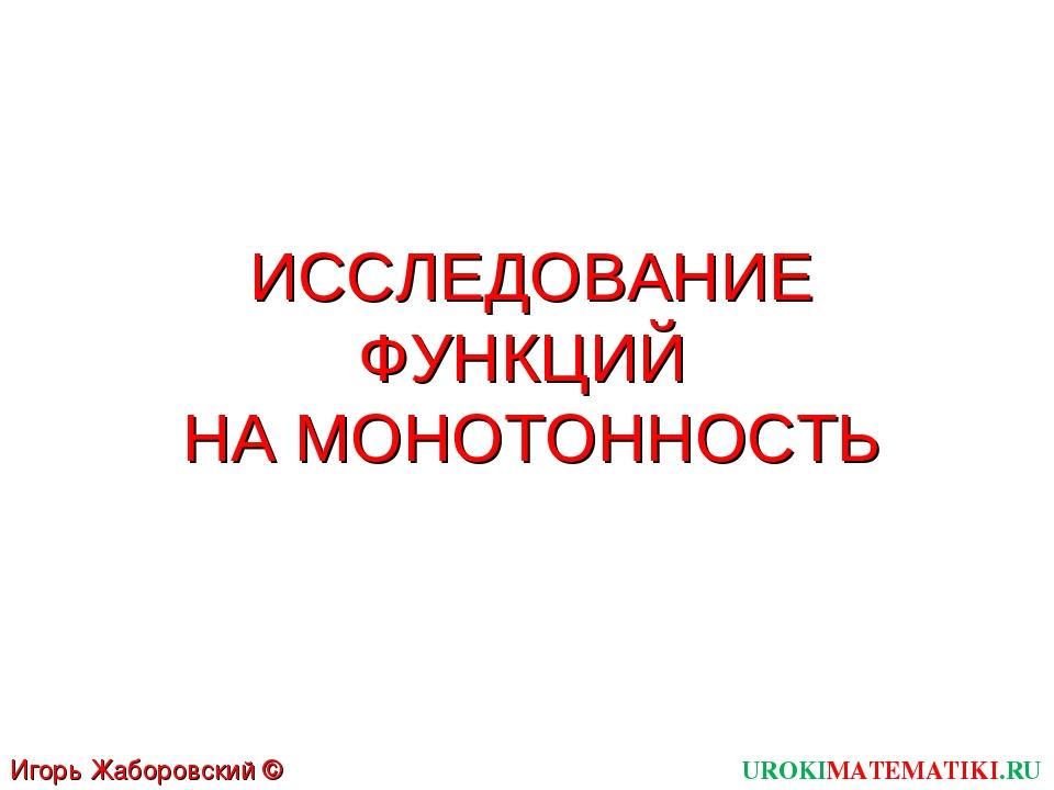 ИССЛЕДОВАНИЕ ФУНКЦИЙ НА МОНОТОННОСТЬ UROKIMATEMATIKI.RU Игорь Жаборовский © 2012