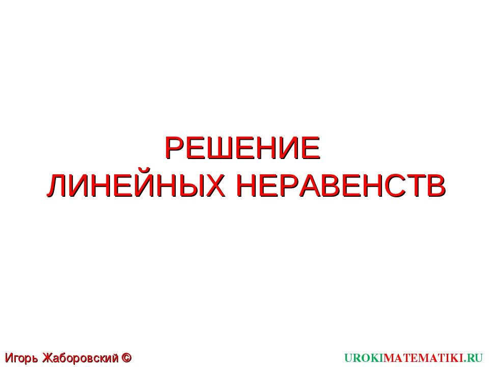 РЕШЕНИЕ ЛИНЕЙНЫХ НЕРАВЕНСТВ UROKIMATEMATIKI.RU Игорь Жаборовский © 2012