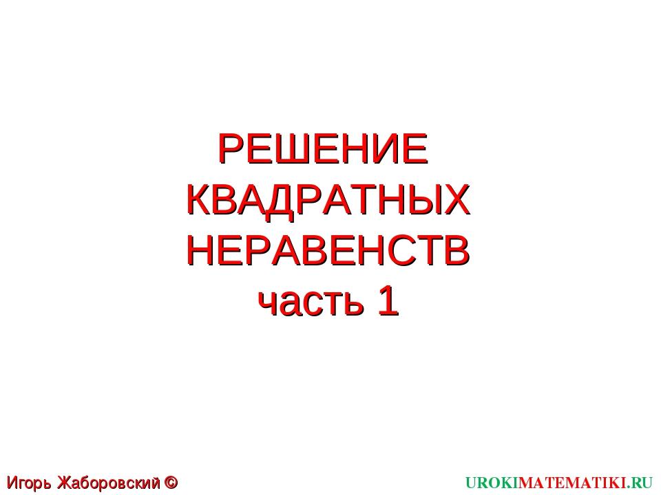 РЕШЕНИЕ КВАДРАТНЫХ НЕРАВЕНСТВ часть 1 UROKIMATEMATIKI.RU Игорь Жаборовский ©...
