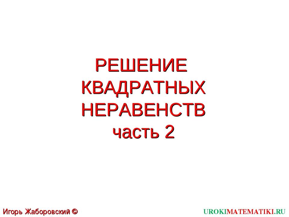 РЕШЕНИЕ КВАДРАТНЫХ НЕРАВЕНСТВ часть 2 UROKIMATEMATIKI.RU Игорь Жаборовский ©...