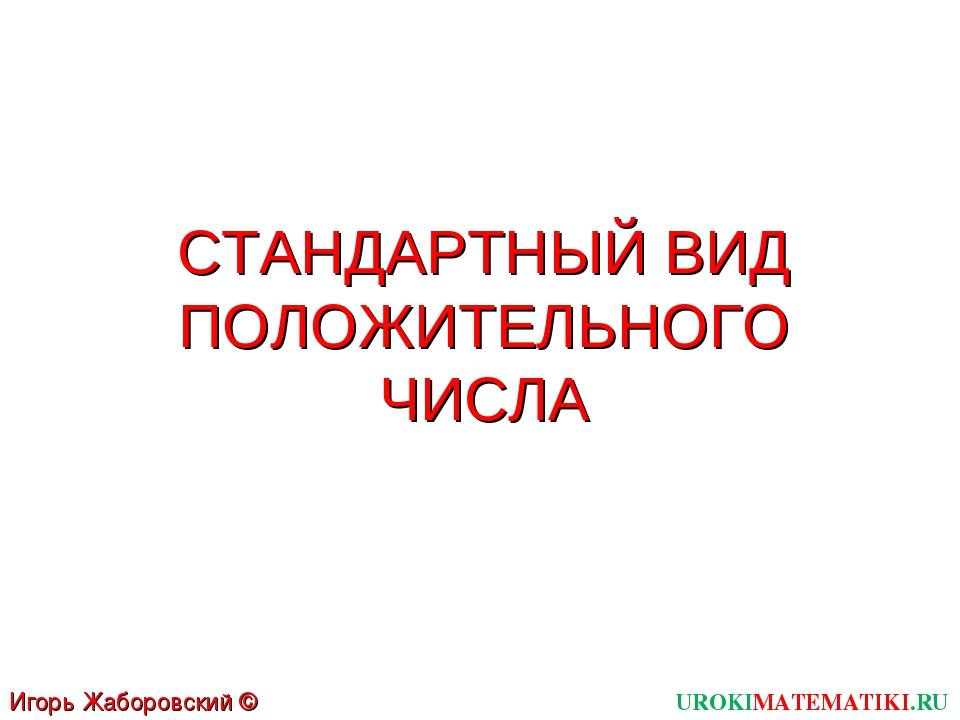 СТАНДАРТНЫЙ ВИД ПОЛОЖИТЕЛЬНОГО ЧИСЛА UROKIMATEMATIKI.RU Игорь Жаборовский © 2012
