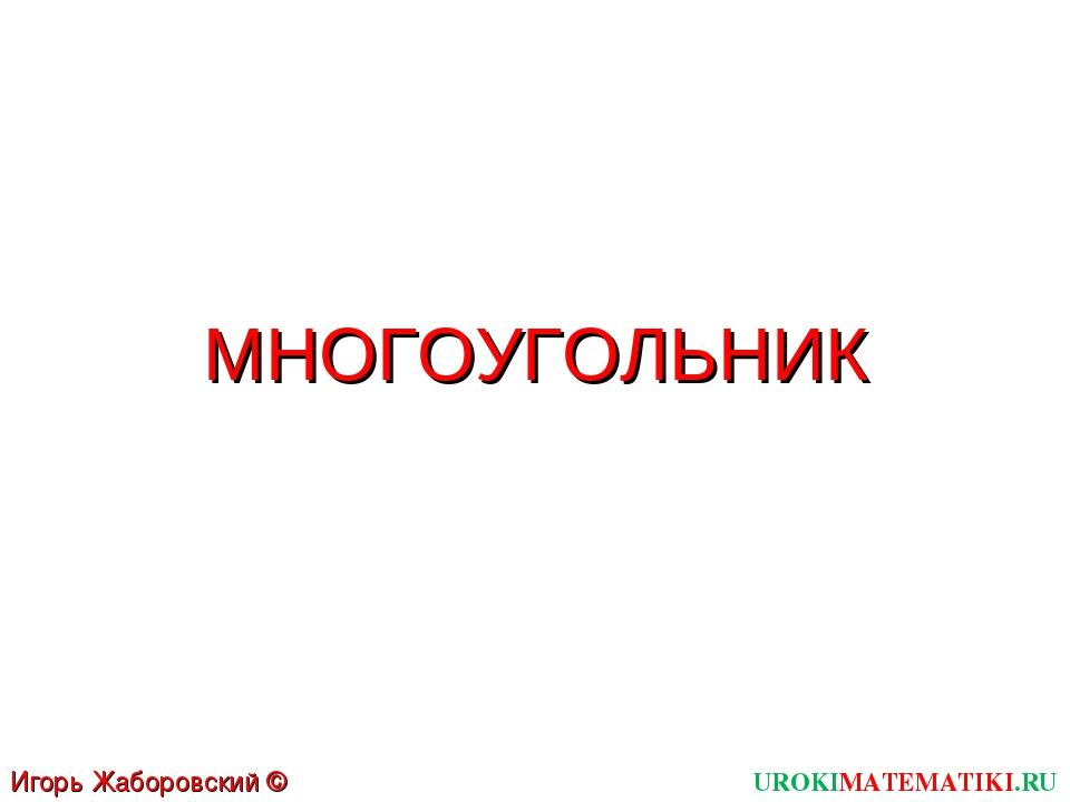 МНОГОУГОЛЬНИК UROKIMATEMATIKI.RU Игорь Жаборовский © 2012