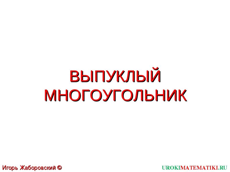 ВЫПУКЛЫЙ МНОГОУГОЛЬНИК UROKIMATEMATIKI.RU Игорь Жаборовский © 2012