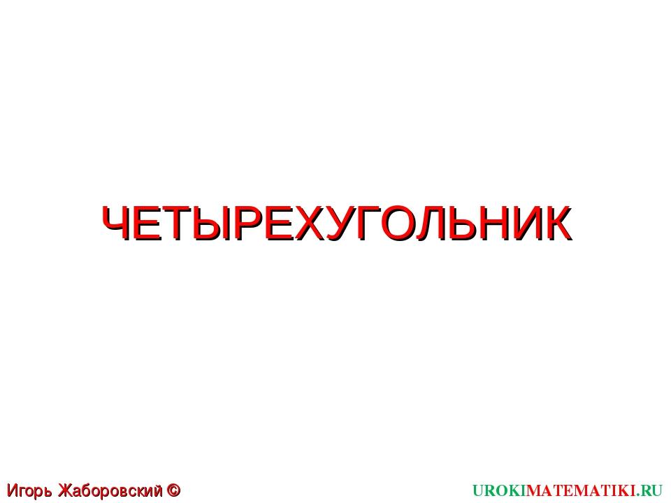 ЧЕТЫРЕХУГОЛЬНИК UROKIMATEMATIKI.RU Игорь Жаборовский © 2012