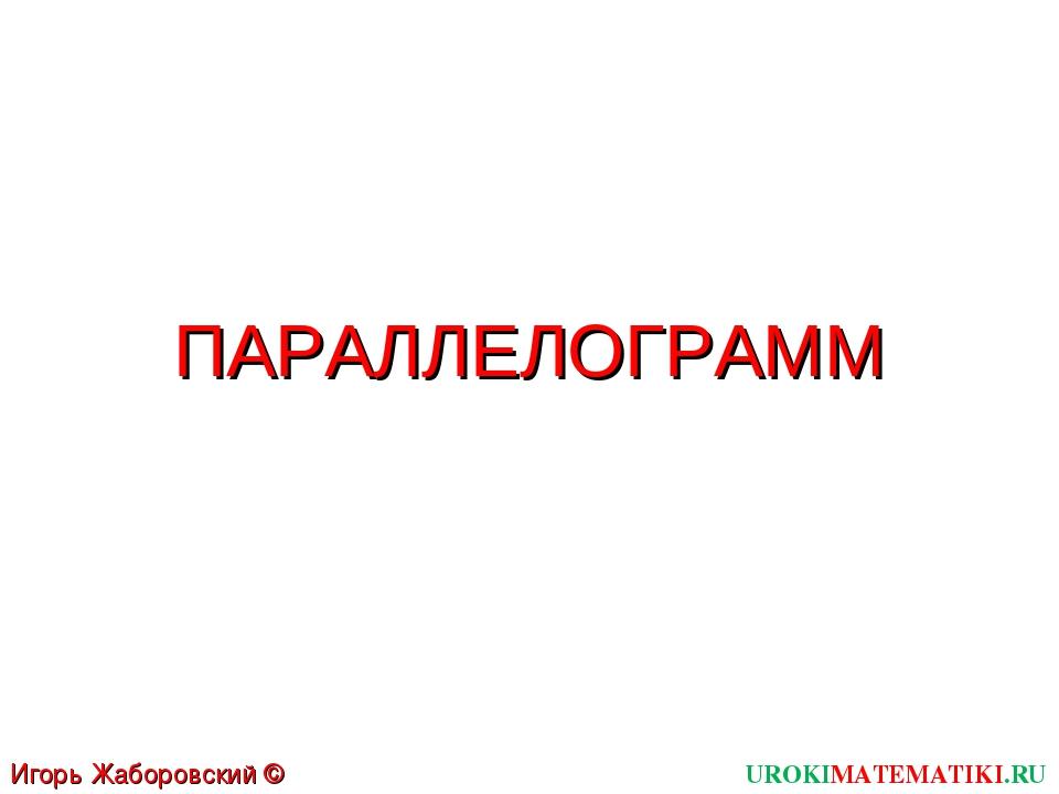 ПАРАЛЛЕЛОГРАММ UROKIMATEMATIKI.RU Игорь Жаборовский © 2012