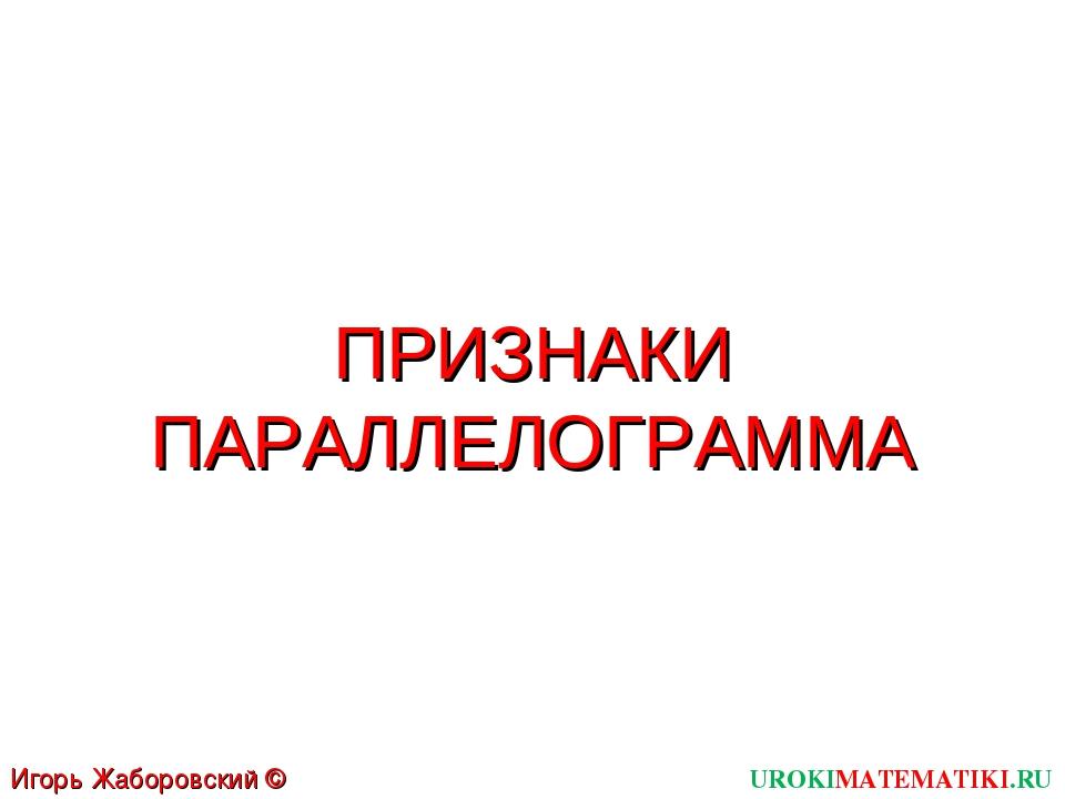 ПРИЗНАКИ ПАРАЛЛЕЛОГРАММА UROKIMATEMATIKI.RU Игорь Жаборовский © 2012