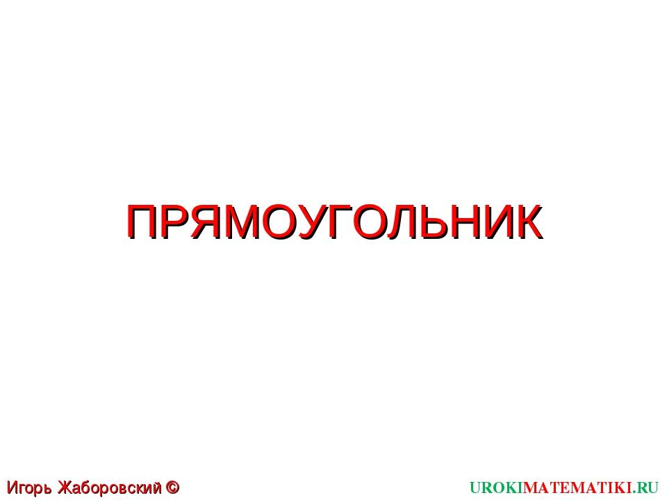 ПРЯМОУГОЛЬНИК UROKIMATEMATIKI.RU Игорь Жаборовский © 2012