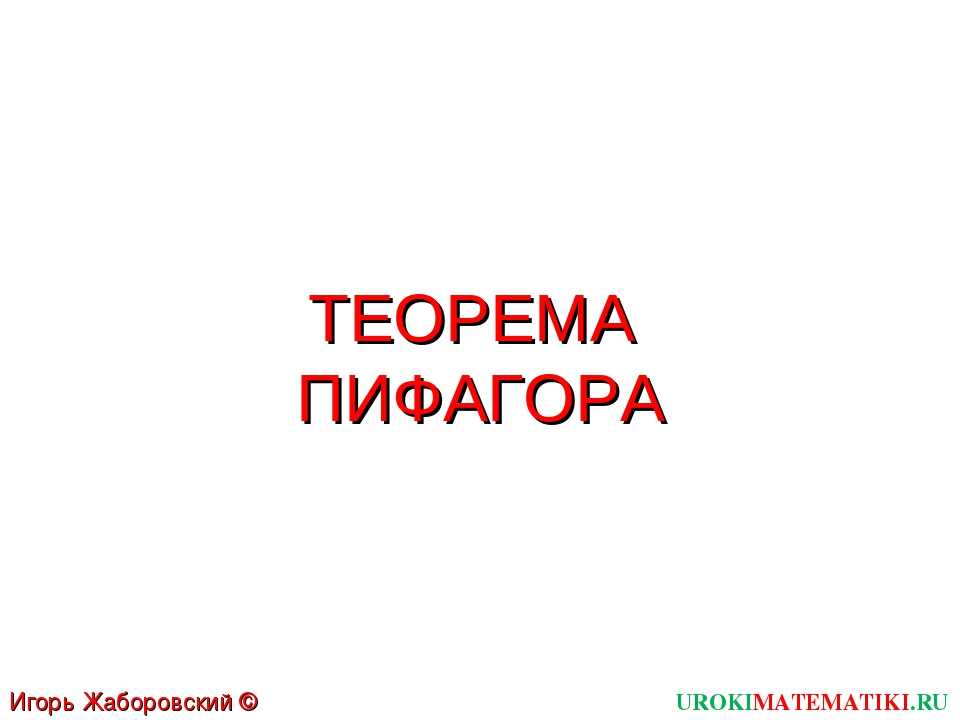 ТЕОРЕМА ПИФАГОРА UROKIMATEMATIKI.RU Игорь Жаборовский © 2012