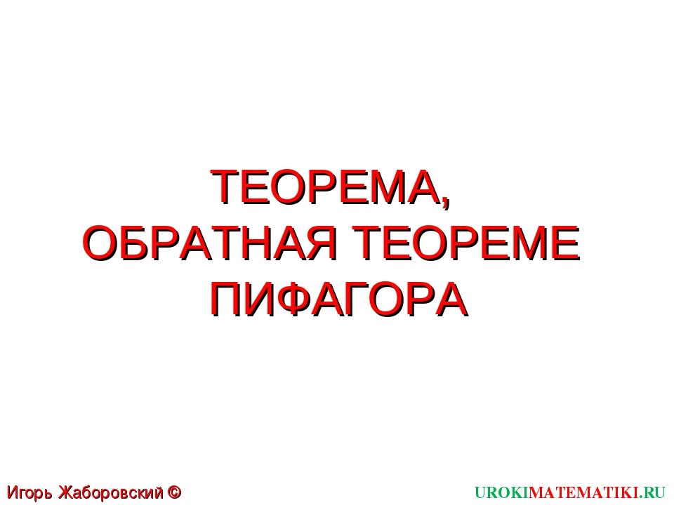 ТЕОРЕМА, ОБРАТНАЯ ТЕОРЕМЕ ПИФАГОРА UROKIMATEMATIKI.RU Игорь Жаборовский © 2012
