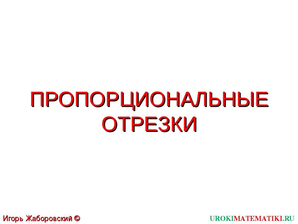 ПРОПОРЦИОНАЛЬНЫЕ ОТРЕЗКИ UROKIMATEMATIKI.RU Игорь Жаборовский © 2012