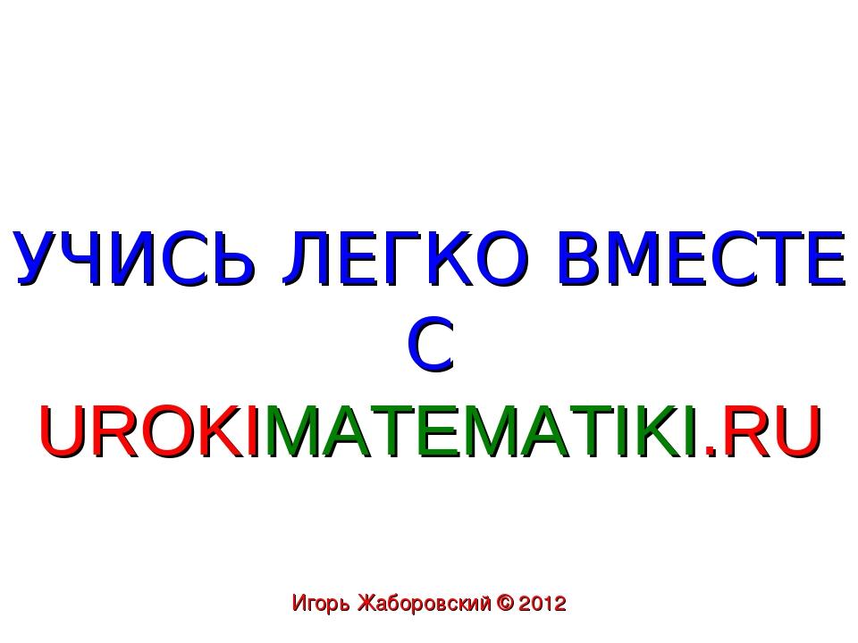 УЧИСЬ ЛЕГКО ВМЕСТЕ С UROKIMATEMATIKI.RU Игорь Жаборовский © 2012