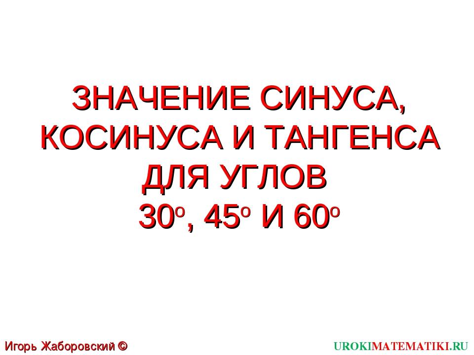 ЗНАЧЕНИЕ СИНУСА, КОСИНУСА И ТАНГЕНСА ДЛЯ УГЛОВ 30о, 45о И 60о UROKIMATEMATIKI...