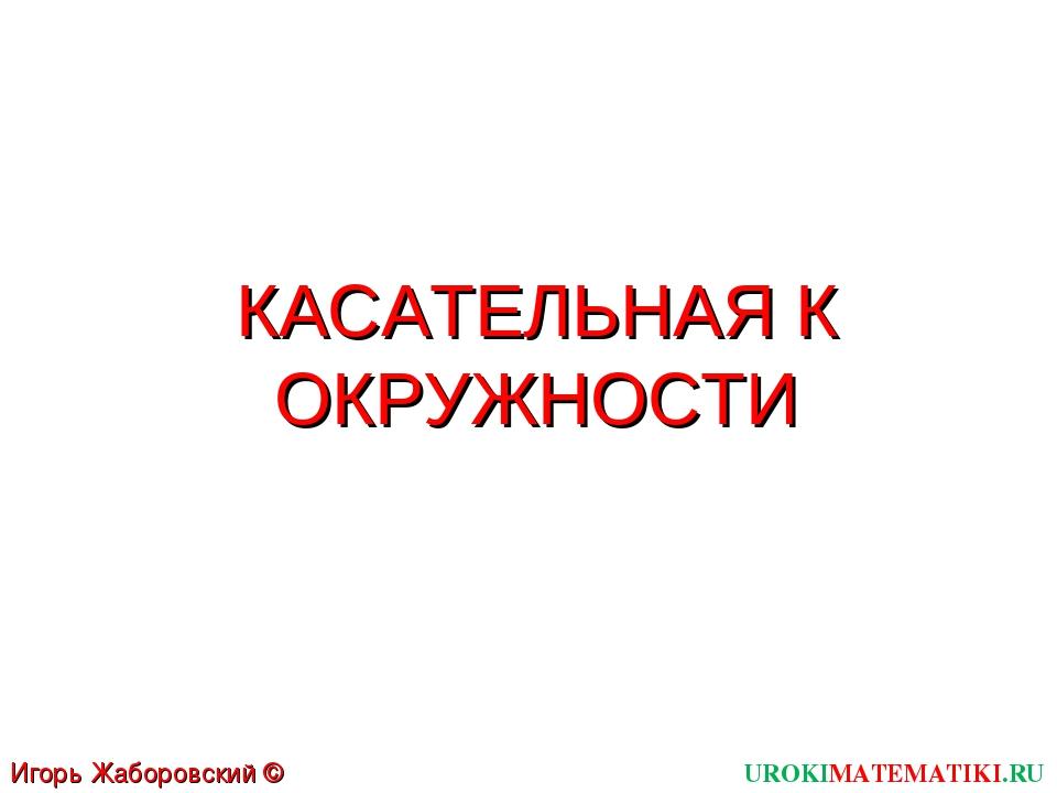 КАСАТЕЛЬНАЯ К ОКРУЖНОСТИ UROKIMATEMATIKI.RU Игорь Жаборовский © 2012