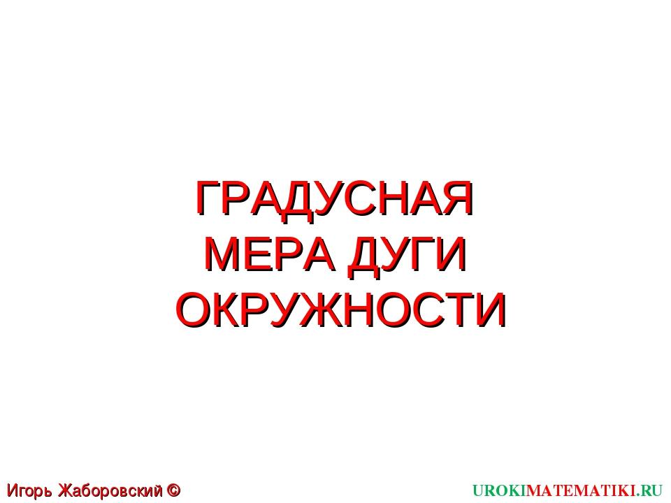 ГРАДУСНАЯ МЕРА ДУГИ ОКРУЖНОСТИ UROKIMATEMATIKI.RU Игорь Жаборовский © 2012