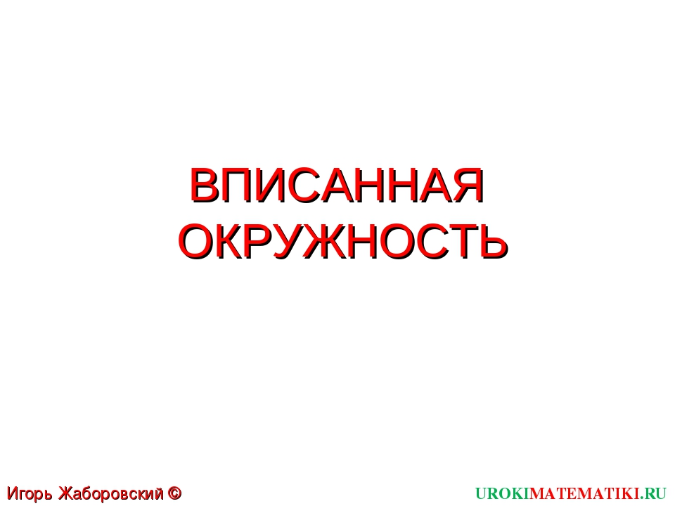 ВПИСАННАЯ ОКРУЖНОСТЬ UROKIMATEMATIKI.RU Игорь Жаборовский © 2012