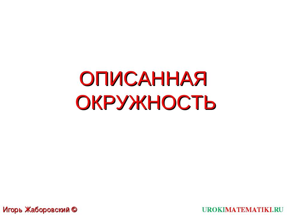 ОПИСАННАЯ ОКРУЖНОСТЬ UROKIMATEMATIKI.RU Игорь Жаборовский © 2012