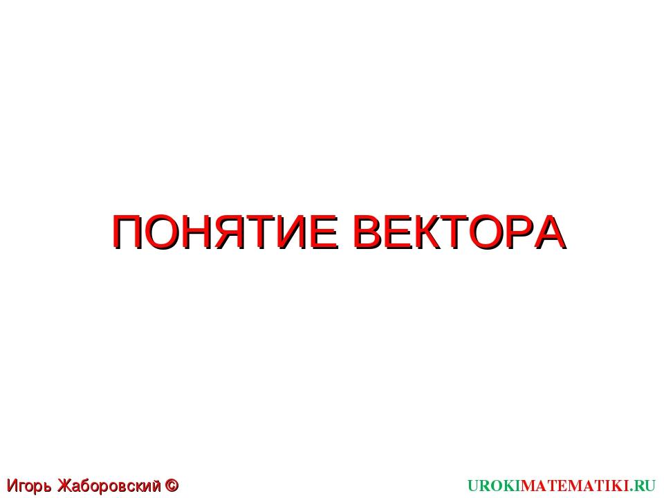 ПОНЯТИЕ ВЕКТОРА UROKIMATEMATIKI.RU Игорь Жаборовский © 2012