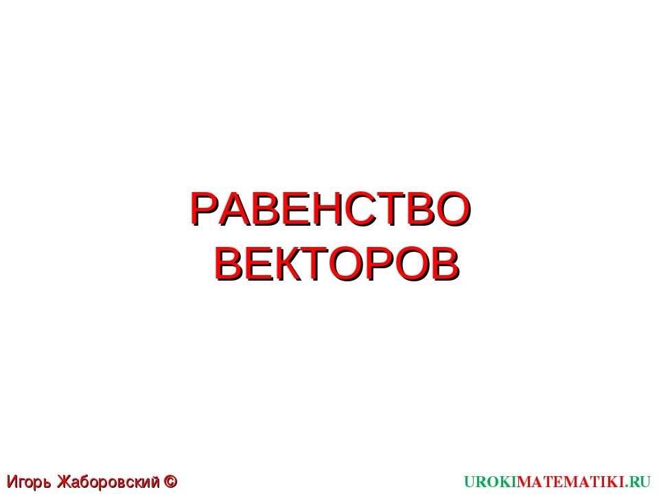 РАВЕНСТВО ВЕКТОРОВ UROKIMATEMATIKI.RU Игорь Жаборовский © 2012