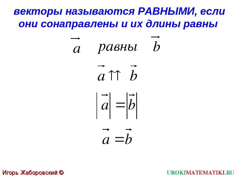 UROKIMATEMATIKI.RU Игорь Жаборовский © 2012 векторы называются РАВНЫМИ, если...