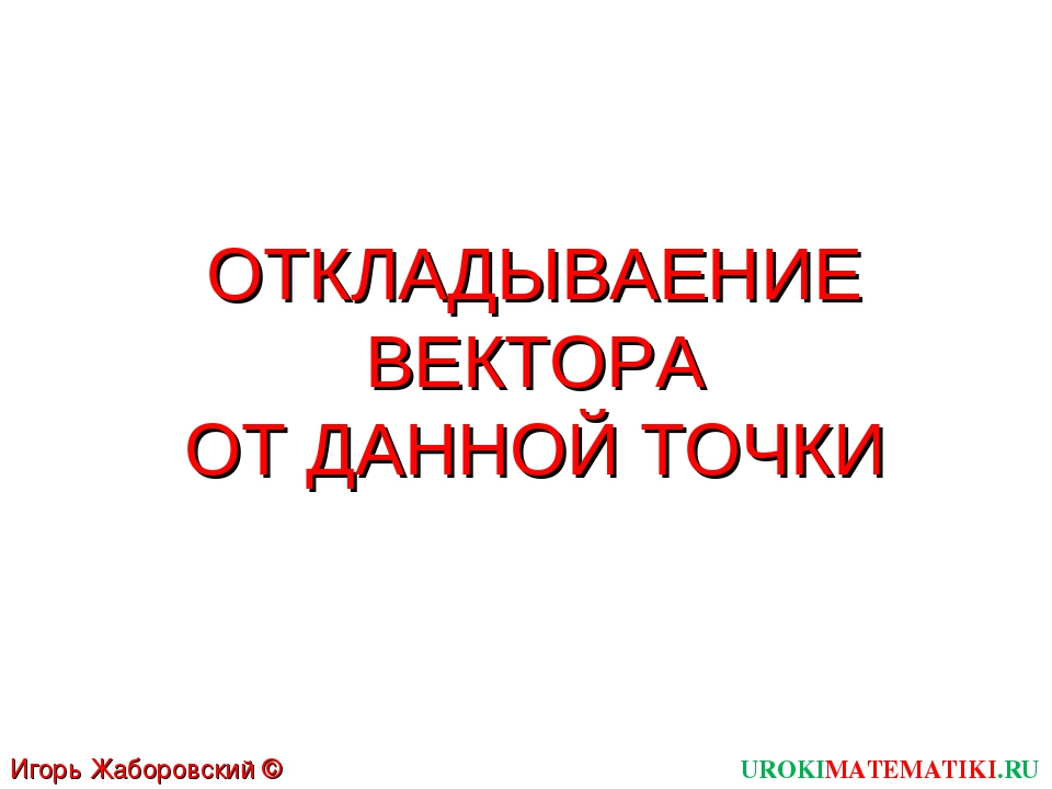 ОТКЛАДЫВАЕНИЕ ВЕКТОРА ОТ ДАННОЙ ТОЧКИ UROKIMATEMATIKI.RU Игорь Жаборовский ©...