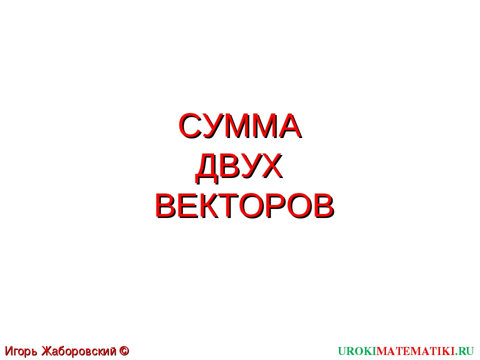 СУММА ДВУХ ВЕКТОРОВ UROKIMATEMATIKI.RU Игорь Жаборовский © 2012