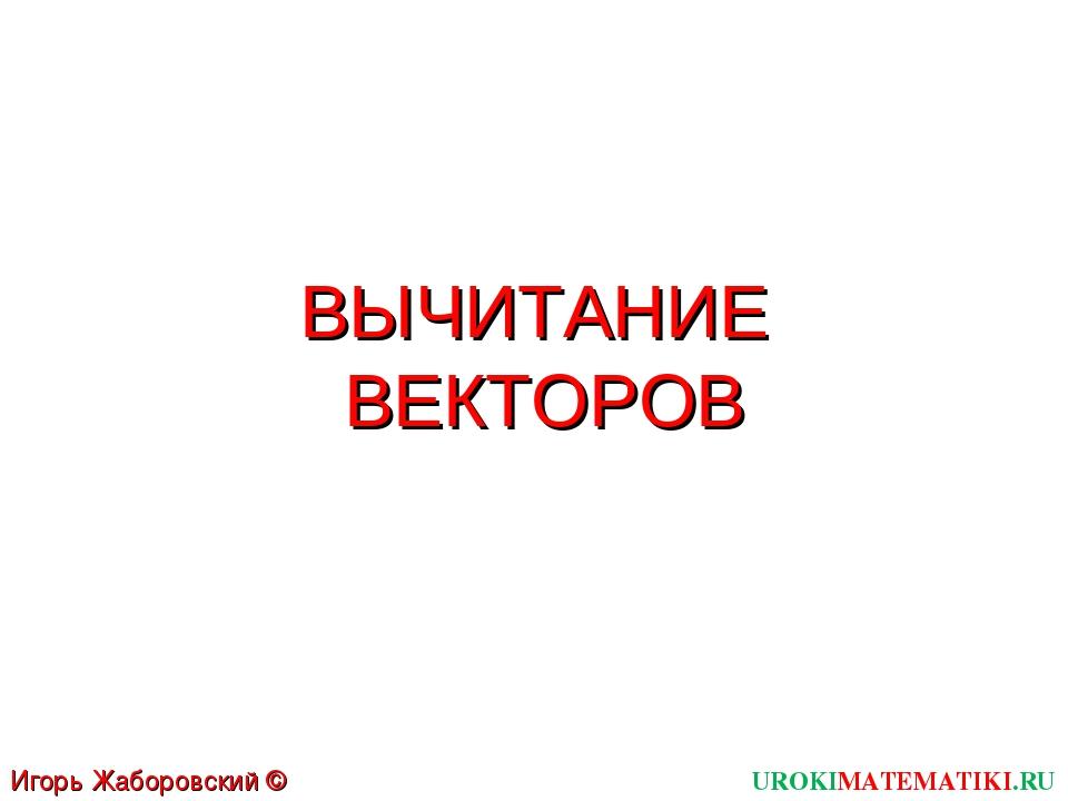 ВЫЧИТАНИЕ ВЕКТОРОВ UROKIMATEMATIKI.RU Игорь Жаборовский © 2012