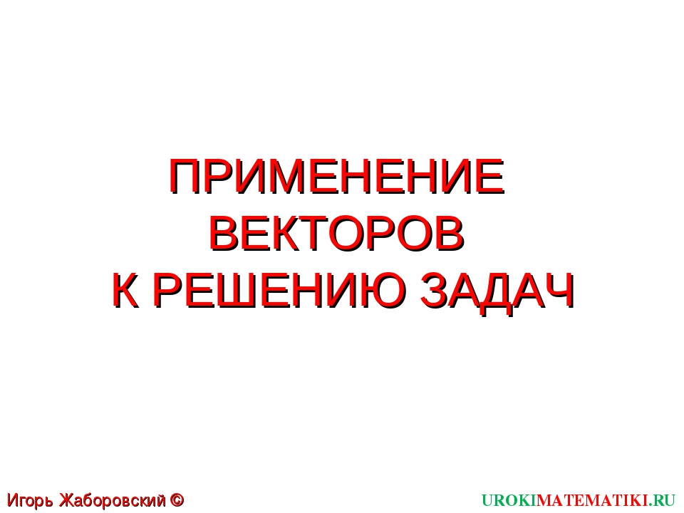 ПРИМЕНЕНИЕ ВЕКТОРОВ К РЕШЕНИЮ ЗАДАЧ UROKIMATEMATIKI.RU Игорь Жаборовский © 2012