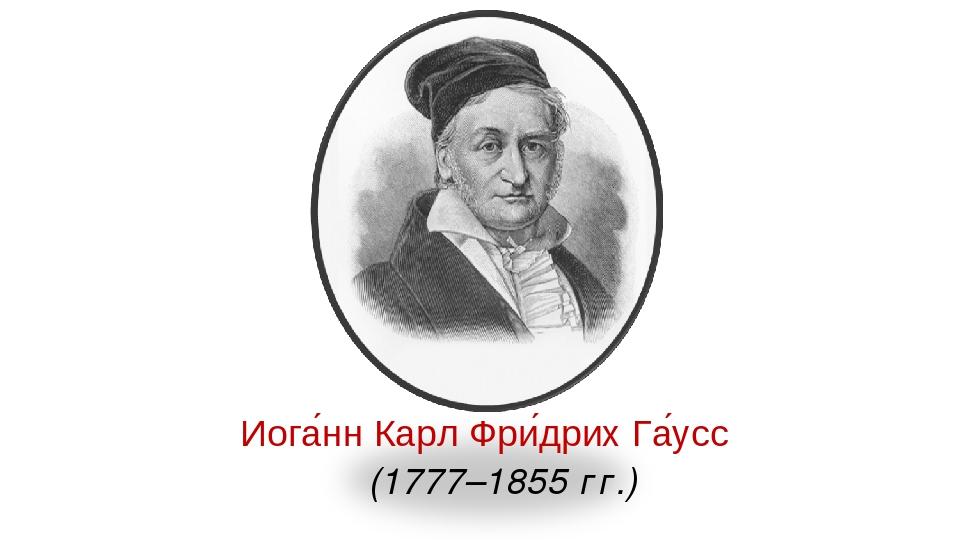 Иога́нн Карл Фри́дрих Га́усс (1777–1855 гг.)
