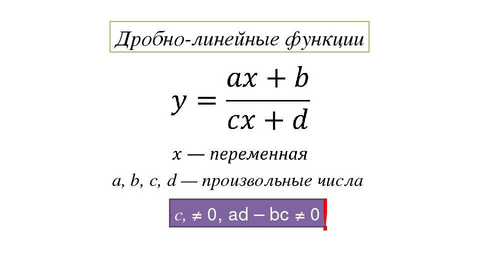 a, b, c, d — произвольные числа Дробно-линейные функции c, ≠ 0, ad – bc ≠ 0 !