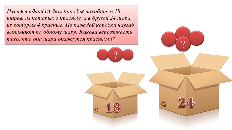 Пусть в одной из двух коробок находится 18 шаров, из которых 3 красные, а в д...