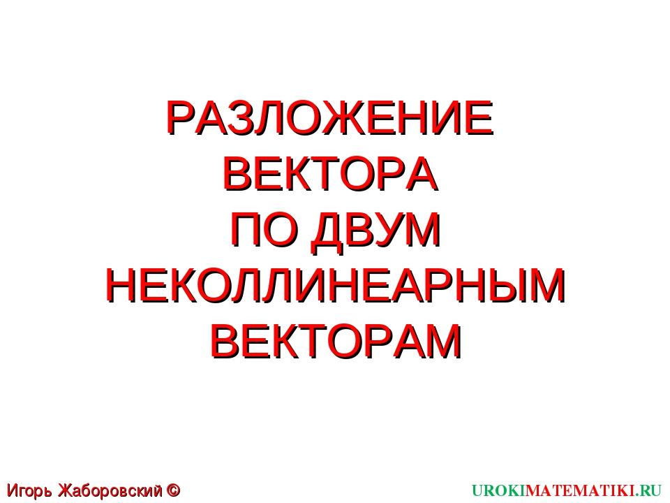 РАЗЛОЖЕНИЕ ВЕКТОРА ПО ДВУМ НЕКОЛЛИНЕАРНЫМ ВЕКТОРАМ UROKIMATEMATIKI.RU Игорь Ж...