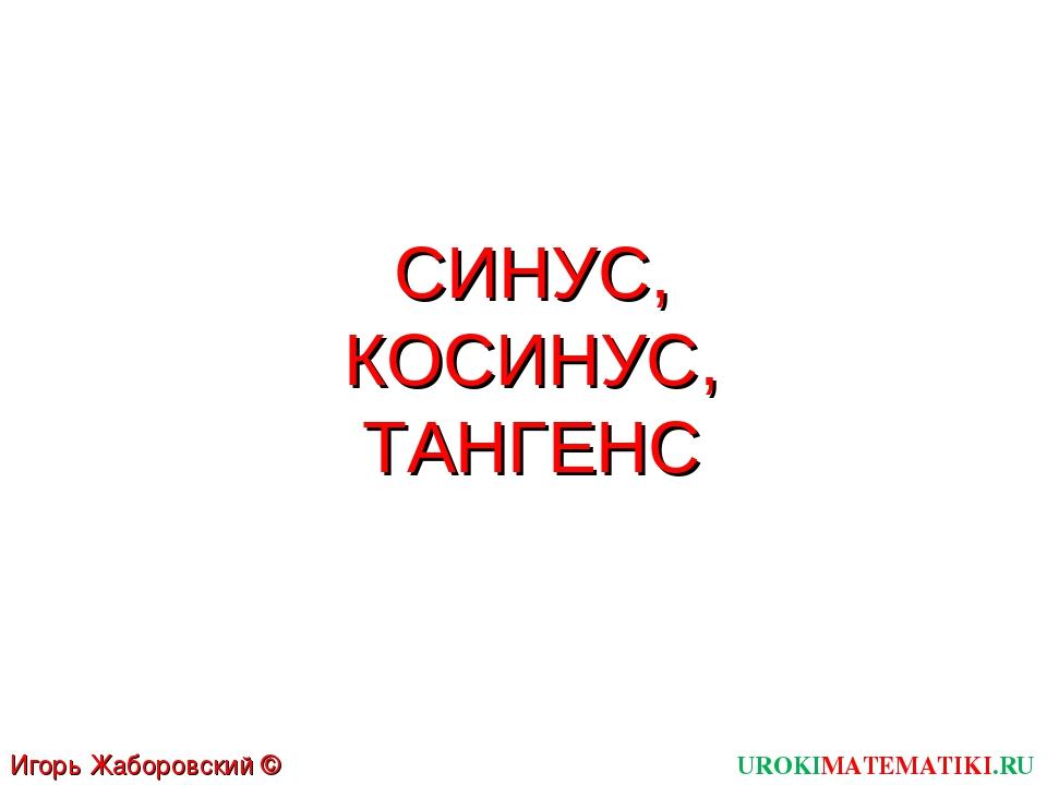 СИНУС, КОСИНУС, ТАНГЕНС UROKIMATEMATIKI.RU Игорь Жаборовский © 2012