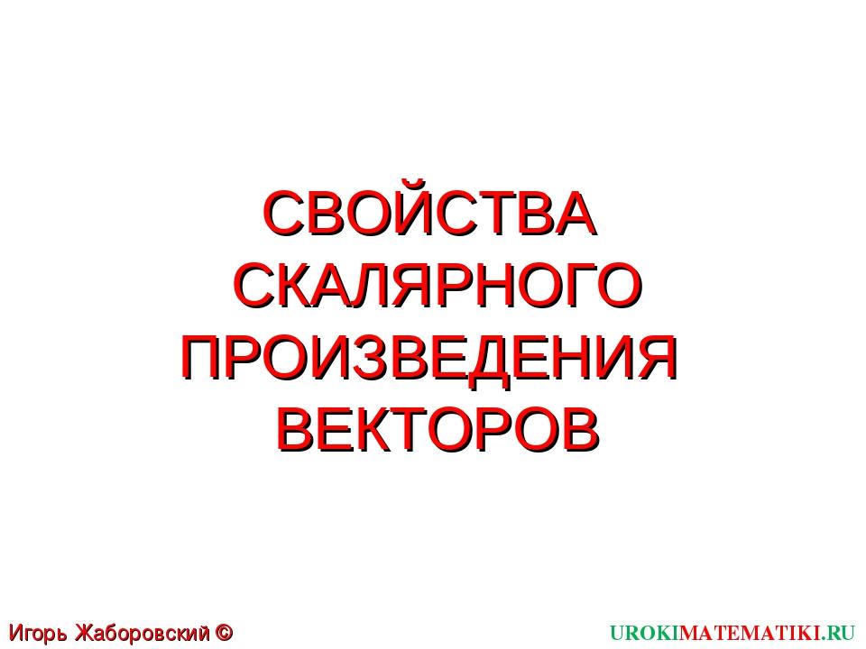 СВОЙСТВА СКАЛЯРНОГО ПРОИЗВЕДЕНИЯ ВЕКТОРОВ UROKIMATEMATIKI.RU Игорь Жаборовски...