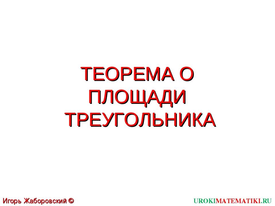 ТЕОРЕМА О ПЛОЩАДИ ТРЕУГОЛЬНИКА UROKIMATEMATIKI.RU Игорь Жаборовский © 2012