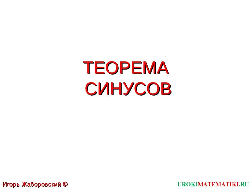 ТЕОРЕМА СИНУСОВ UROKIMATEMATIKI.RU Игорь Жаборовский © 2012