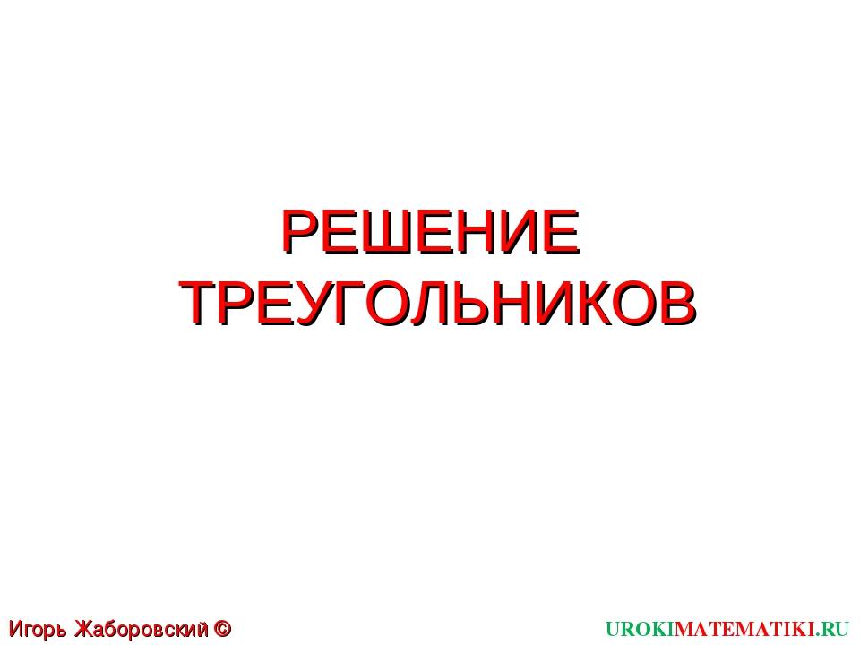 РЕШЕНИЕ ТРЕУГОЛЬНИКОВ UROKIMATEMATIKI.RU Игорь Жаборовский © 2012