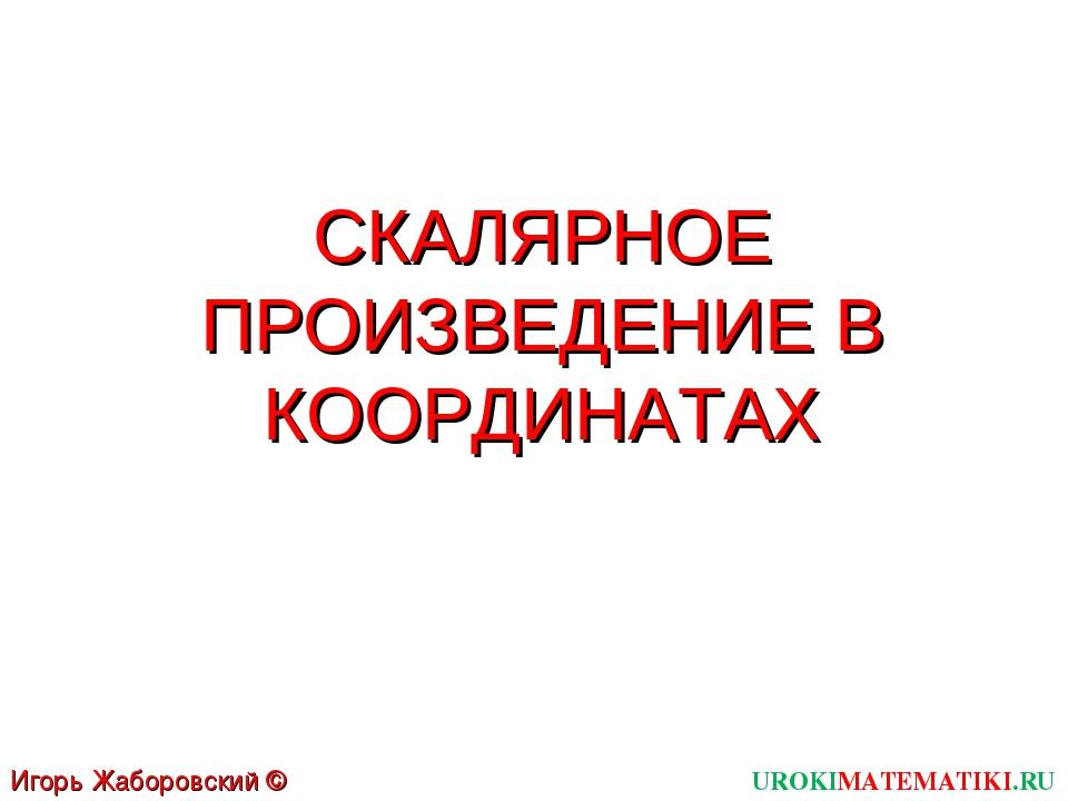 СКАЛЯРНОЕ ПРОИЗВЕДЕНИЕ В КООРДИНАТАХ UROKIMATEMATIKI.RU Игорь Жаборовский © 2012