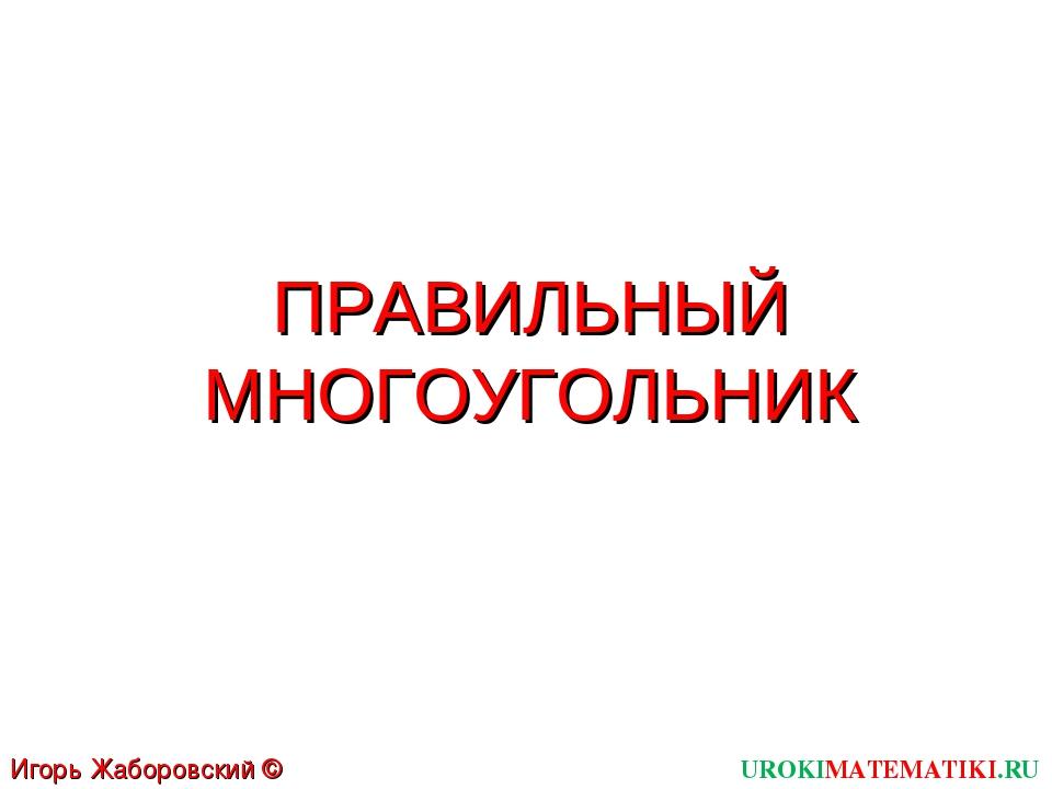 ПРАВИЛЬНЫЙ МНОГОУГОЛЬНИК UROKIMATEMATIKI.RU Игорь Жаборовский © 2012
