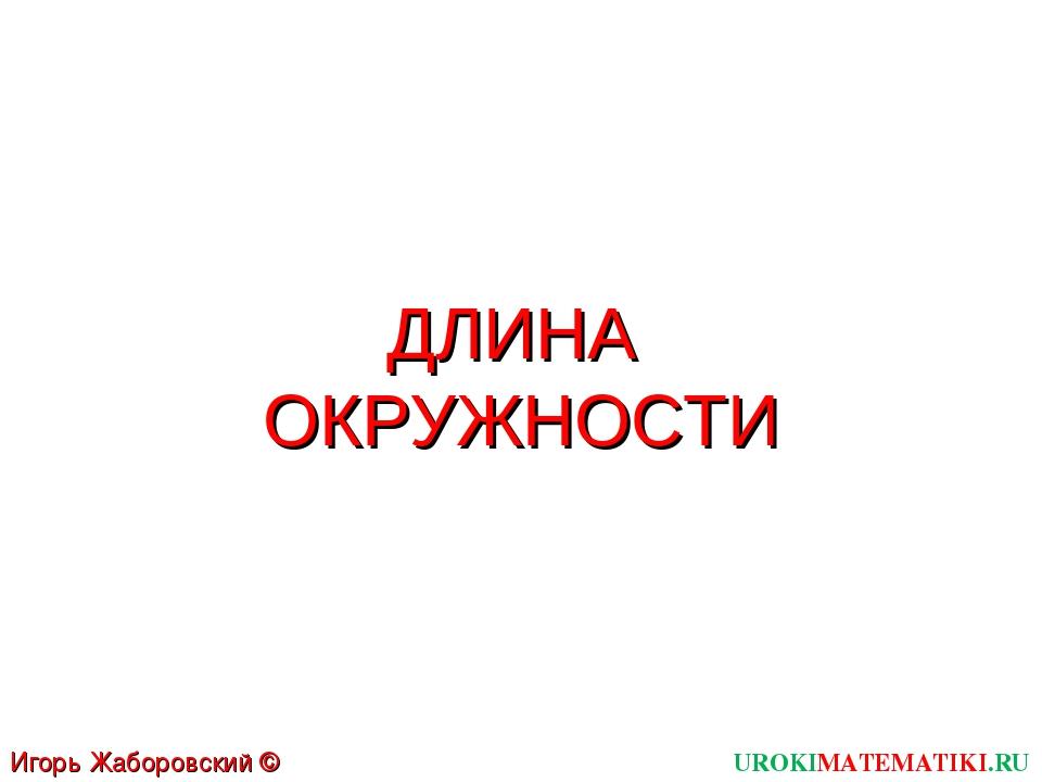 ДЛИНА ОКРУЖНОСТИ UROKIMATEMATIKI.RU Игорь Жаборовский © 2012